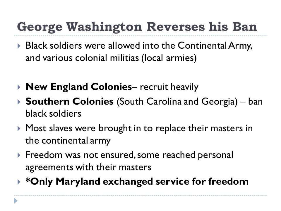 George Washington Reverses his Ban Black soldiers were allowed into the Continental Army, and various colonial militias (local armies) New England Colonies– recruit heavily Southern Colonies (South Carolina and Georgia) – ban black soldiers Most slaves were brought in to replace their masters in the continental army Freedom was not ensured, some reached personal agreements with their masters *Only Maryland exchanged service for freedom