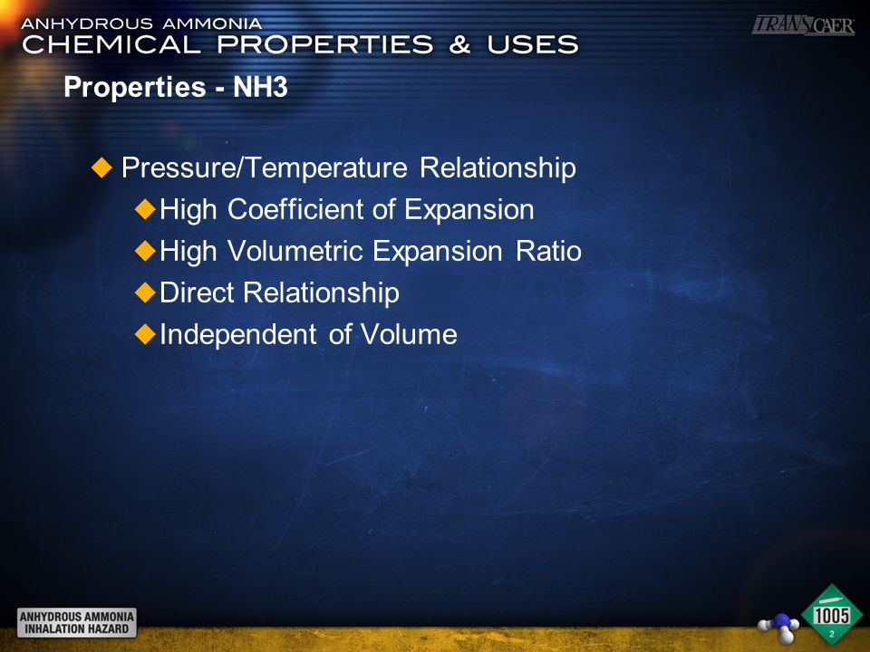 Properties - NH3 u Pressure/Temperature Relationship u High Coefficient of Expansion u High Volumetric Expansion Ratio u Direct Relationship u Independent of Volume