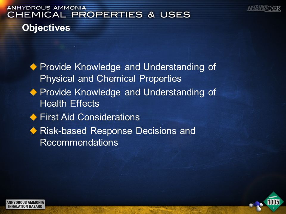 Objectives u Provide Knowledge and Understanding of Physical and Chemical Properties u Provide Knowledge and Understanding of Health Effects u First Aid Considerations u Risk-based Response Decisions and Recommendations