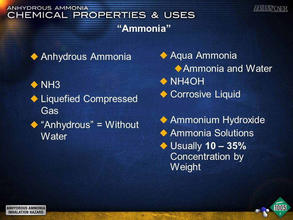 Ammonia u Anhydrous Ammonia u NH3 u Liquefied Compressed Gas u Anhydrous = Without Water u Aqua Ammonia u Ammonia and Water u NH4OH u Corrosive Liquid u Ammonium Hydroxide u Ammonia Solutions u Usually 10 – 35% Concentration by Weight
