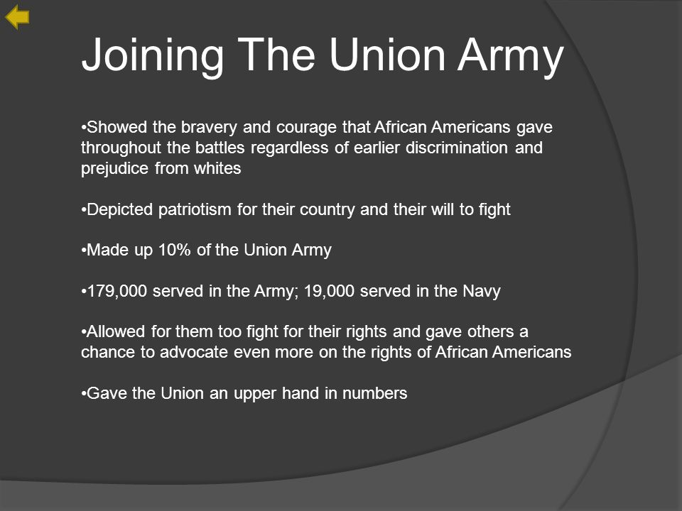 Joining The Union Army Showed the bravery and courage that African Americans gave throughout the battles regardless of earlier discrimination and prejudice from whites Depicted patriotism for their country and their will to fight Made up 10% of the Union Army 179,000 served in the Army; 19,000 served in the Navy Allowed for them too fight for their rights and gave others a chance to advocate even more on the rights of African Americans Gave the Union an upper hand in numbers