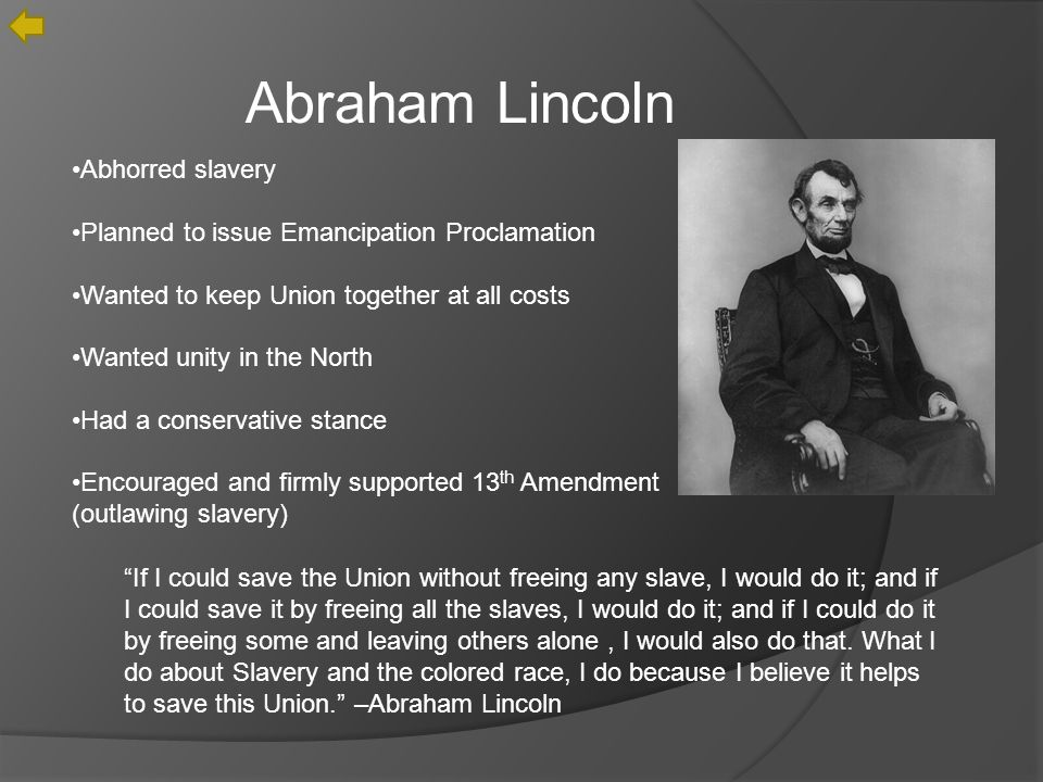 Abraham Lincoln Abhorred slavery Planned to issue Emancipation Proclamation Wanted to keep Union together at all costs Wanted unity in the North Had a conservative stance Encouraged and firmly supported 13 th Amendment (outlawing slavery) If I could save the Union without freeing any slave, I would do it; and if I could save it by freeing all the slaves, I would do it; and if I could do it by freeing some and leaving others alone, I would also do that.