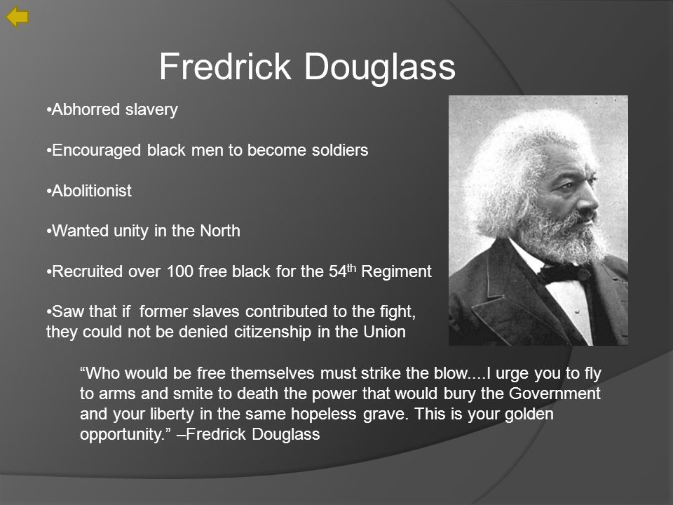 Fredrick Douglass Abhorred slavery Encouraged black men to become soldiers Abolitionist Wanted unity in the North Recruited over 100 free black for the 54 th Regiment Saw that if former slaves contributed to the fight, they could not be denied citizenship in the Union Who would be free themselves must strike the blow....I urge you to fly to arms and smite to death the power that would bury the Government and your liberty in the same hopeless grave.