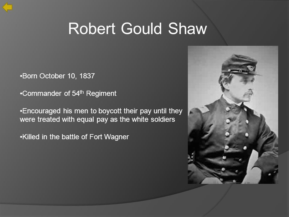 Robert Gould Shaw Born October 10, 1837 Commander of 54 th Regiment Encouraged his men to boycott their pay until they were treated with equal pay as the white soldiers Killed in the battle of Fort Wagner