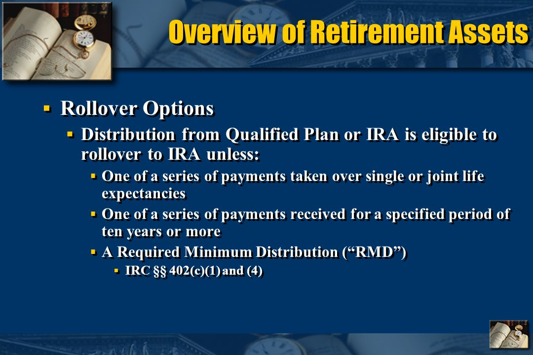 Overview of Retirement Assets Rollover Options Distribution from Qualified Plan or IRA is eligible to rollover to IRA unless: One of a series of payments taken over single or joint life expectancies One of a series of payments received for a specified period of ten years or more A Required Minimum Distribution (RMD) IRC §§ 402(c)(1) and (4) Rollover Options Distribution from Qualified Plan or IRA is eligible to rollover to IRA unless: One of a series of payments taken over single or joint life expectancies One of a series of payments received for a specified period of ten years or more A Required Minimum Distribution (RMD) IRC §§ 402(c)(1) and (4)