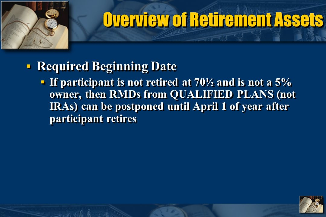 Overview of Retirement Assets Required Beginning Date If participant is not retired at 70½ and is not a 5% owner, then RMDs from QUALIFIED PLANS (not IRAs) can be postponed until April 1 of year after participant retires Required Beginning Date If participant is not retired at 70½ and is not a 5% owner, then RMDs from QUALIFIED PLANS (not IRAs) can be postponed until April 1 of year after participant retires
