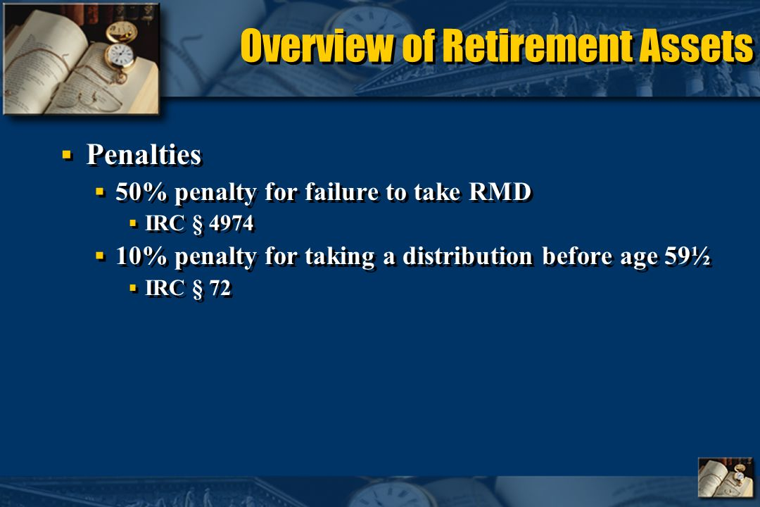 Overview of Retirement Assets Penalties 50% penalty for failure to take RMD IRC § 4974 10% penalty for taking a distribution before age 59½ IRC § 72 Penalties 50% penalty for failure to take RMD IRC § 4974 10% penalty for taking a distribution before age 59½ IRC § 72