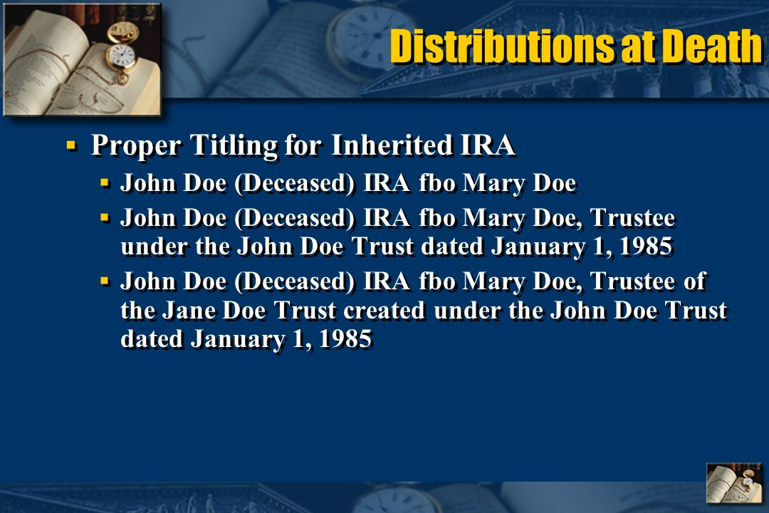 Distributions at Death Proper Titling for Inherited IRA John Doe (Deceased) IRA fbo Mary Doe John Doe (Deceased) IRA fbo Mary Doe, Trustee under the John Doe Trust dated January 1, 1985 John Doe (Deceased) IRA fbo Mary Doe, Trustee of the Jane Doe Trust created under the John Doe Trust dated January 1, 1985 Proper Titling for Inherited IRA John Doe (Deceased) IRA fbo Mary Doe John Doe (Deceased) IRA fbo Mary Doe, Trustee under the John Doe Trust dated January 1, 1985 John Doe (Deceased) IRA fbo Mary Doe, Trustee of the Jane Doe Trust created under the John Doe Trust dated January 1, 1985