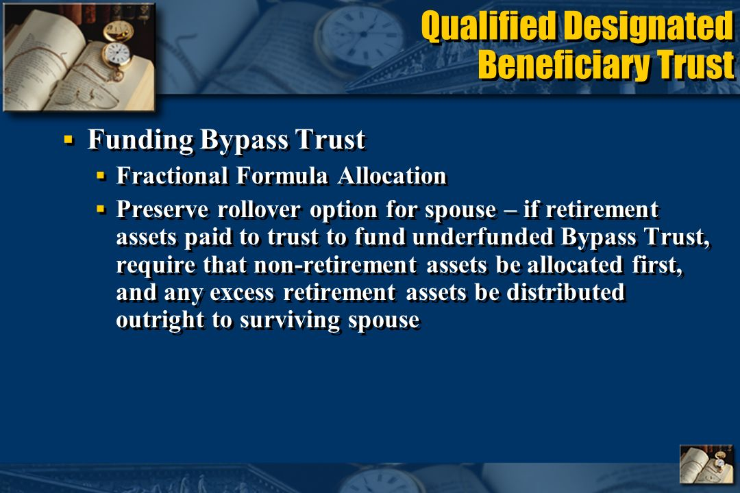 Qualified Designated Beneficiary Trust Funding Bypass Trust Fractional Formula Allocation Preserve rollover option for spouse – if retirement assets paid to trust to fund underfunded Bypass Trust, require that non-retirement assets be allocated first, and any excess retirement assets be distributed outright to surviving spouse Funding Bypass Trust Fractional Formula Allocation Preserve rollover option for spouse – if retirement assets paid to trust to fund underfunded Bypass Trust, require that non-retirement assets be allocated first, and any excess retirement assets be distributed outright to surviving spouse