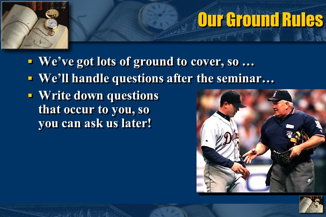 Our Ground Rules Weve got lots of ground to cover, so … Well handle questions after the seminar… Write down questions that occur to you, so you can ask us later.