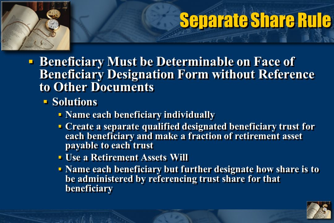 Separate Share Rule Beneficiary Must be Determinable on Face of Beneficiary Designation Form without Reference to Other Documents Solutions Name each beneficiary individually Create a separate qualified designated beneficiary trust for each beneficiary and make a fraction of retirement asset payable to each trust Use a Retirement Assets Will Name each beneficiary but further designate how share is to be administered by referencing trust share for that beneficiary Beneficiary Must be Determinable on Face of Beneficiary Designation Form without Reference to Other Documents Solutions Name each beneficiary individually Create a separate qualified designated beneficiary trust for each beneficiary and make a fraction of retirement asset payable to each trust Use a Retirement Assets Will Name each beneficiary but further designate how share is to be administered by referencing trust share for that beneficiary