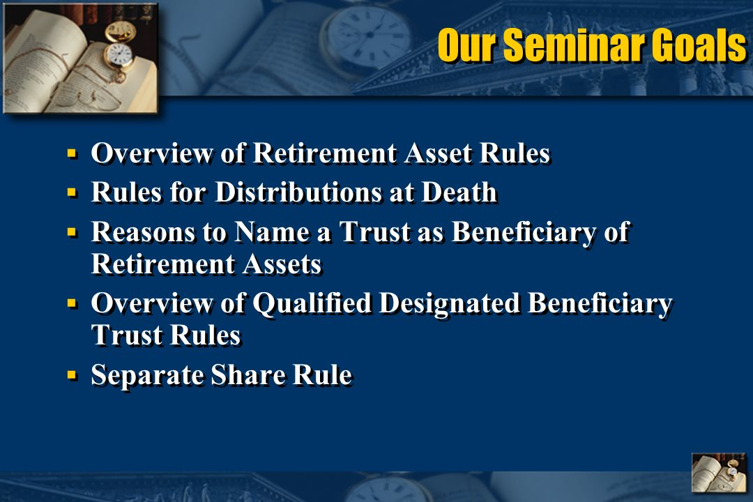 Our Seminar Goals Overview of Retirement Asset Rules Rules for Distributions at Death Reasons to Name a Trust as Beneficiary of Retirement Assets Overview of Qualified Designated Beneficiary Trust Rules Separate Share Rule Overview of Retirement Asset Rules Rules for Distributions at Death Reasons to Name a Trust as Beneficiary of Retirement Assets Overview of Qualified Designated Beneficiary Trust Rules Separate Share Rule