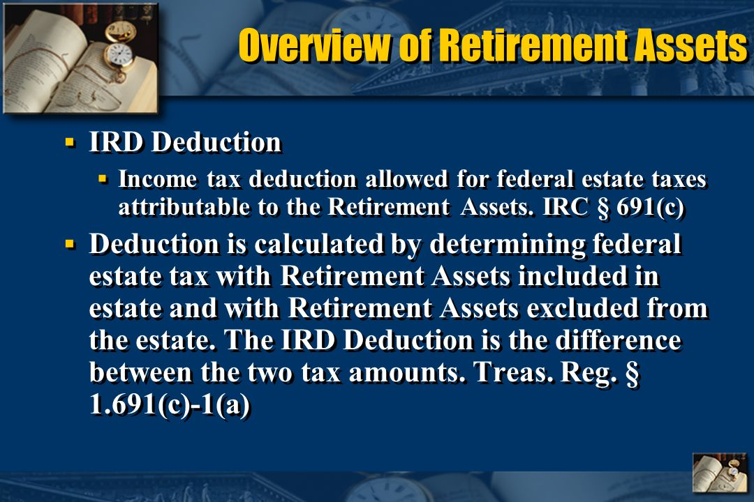 Overview of Retirement Assets IRD Deduction Income tax deduction allowed for federal estate taxes attributable to the Retirement Assets.