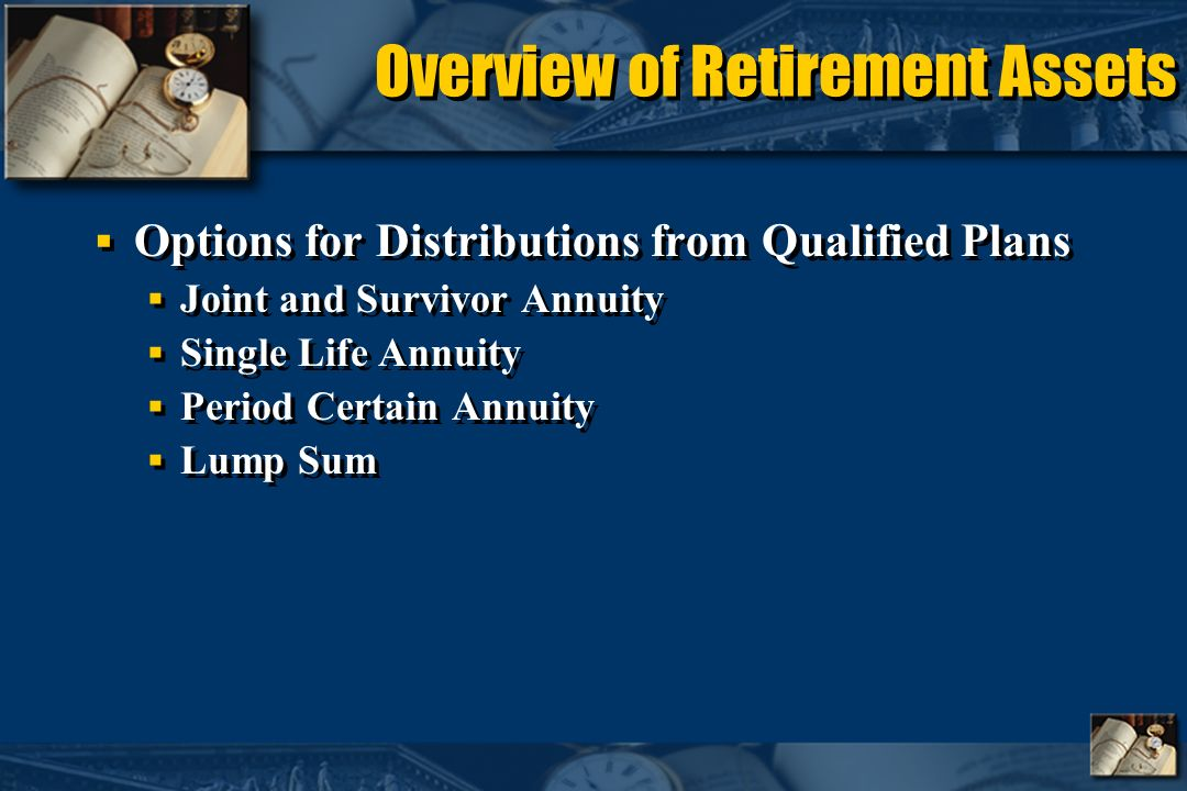 Overview of Retirement Assets Options for Distributions from Qualified Plans Joint and Survivor Annuity Single Life Annuity Period Certain Annuity Lump Sum Options for Distributions from Qualified Plans Joint and Survivor Annuity Single Life Annuity Period Certain Annuity Lump Sum