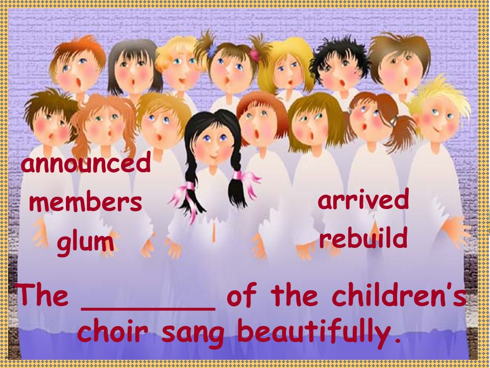 Anne Miller announced members glum The _______ of the childrens choir sang beautifully.