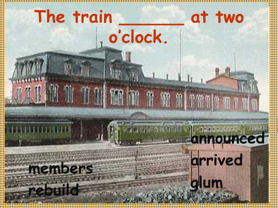 Anne Miller The train ______ at two oclock. members rebuild announced arrived glum