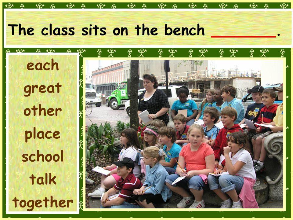The class sits on the bench _______. each great other place school talk together