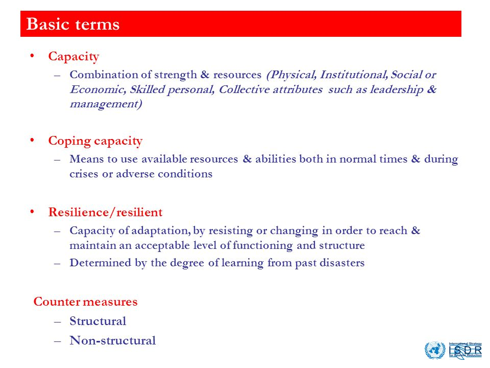 Basic terms Capacity –Combination of strength & resources (Physical, Institutional, Social or Economic, Skilled personal, Collective attributes such as leadership & management) Coping capacity –Means to use available resources & abilities both in normal times & during crises or adverse conditions Resilience/resilient –Capacity of adaptation, by resisting or changing in order to reach & maintain an acceptable level of functioning and structure –Determined by the degree of learning from past disasters Counter measures –Structural –Non-structural