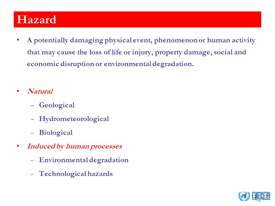 Hazard A potentially damaging physical event, phenomenon or human activity that may cause the loss of life or injury, property damage, social and economic disruption or environmental degradation.