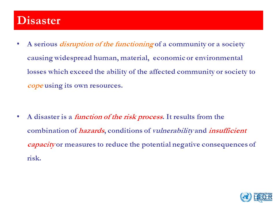 Disaster A serious disruption of the functioning of a community or a society causing widespread human, material, economic or environmental losses which exceed the ability of the affected community or society to cope using its own resources.