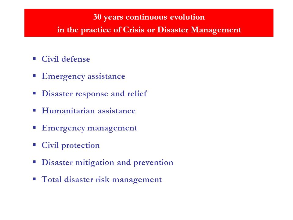 30 years continuous evolution in the practice of Crisis or Disaster Management Civil defense Emergency assistance Disaster response and relief Humanitarian assistance Emergency management Civil protection Disaster mitigation and prevention Total disaster risk management