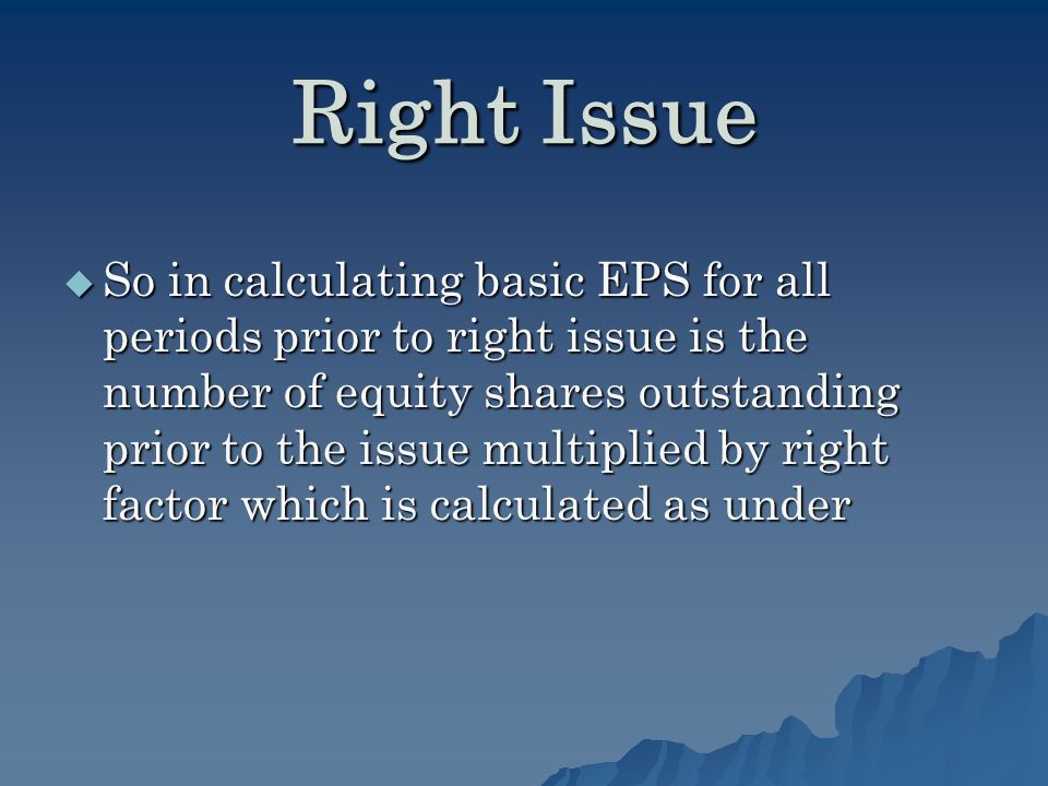 Right Issue So in calculating basic EPS for all periods prior to right issue is the number of equity shares outstanding prior to the issue multiplied by right factor which is calculated as under So in calculating basic EPS for all periods prior to right issue is the number of equity shares outstanding prior to the issue multiplied by right factor which is calculated as under