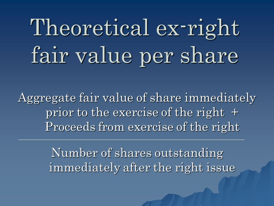 Theoretical ex-right fair value per share Aggregate fair value of share immediately prior to the exercise of the right + Proceeds from exercise of the right Number of shares outstanding immediately after the right issue