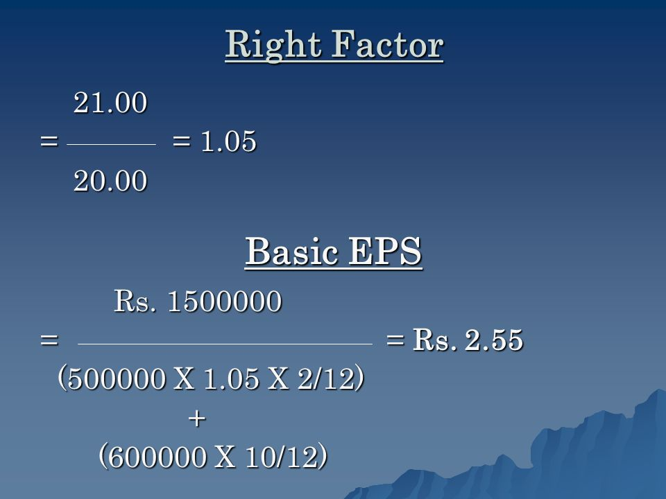 Right Factor 21.00 21.00 = = 1.05 20.00 20.00 Basic EPS Rs.