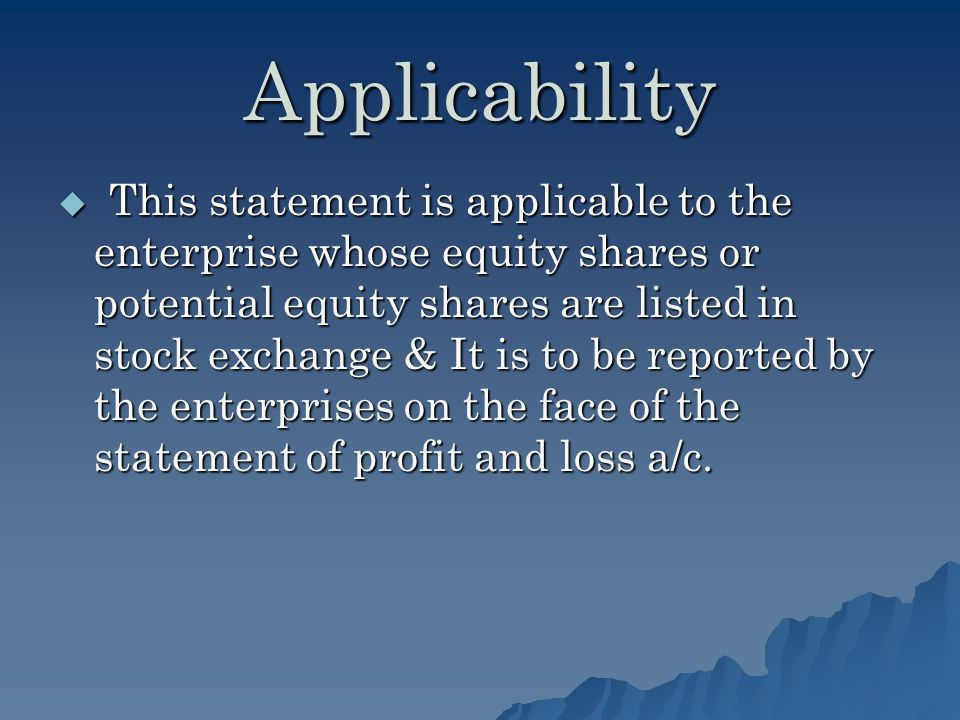 Applicability This statement is applicable to the enterprise whose equity shares or potential equity shares are listed in stock exchange & It is to be reported by the enterprises on the face of the statement of profit and loss a/c.