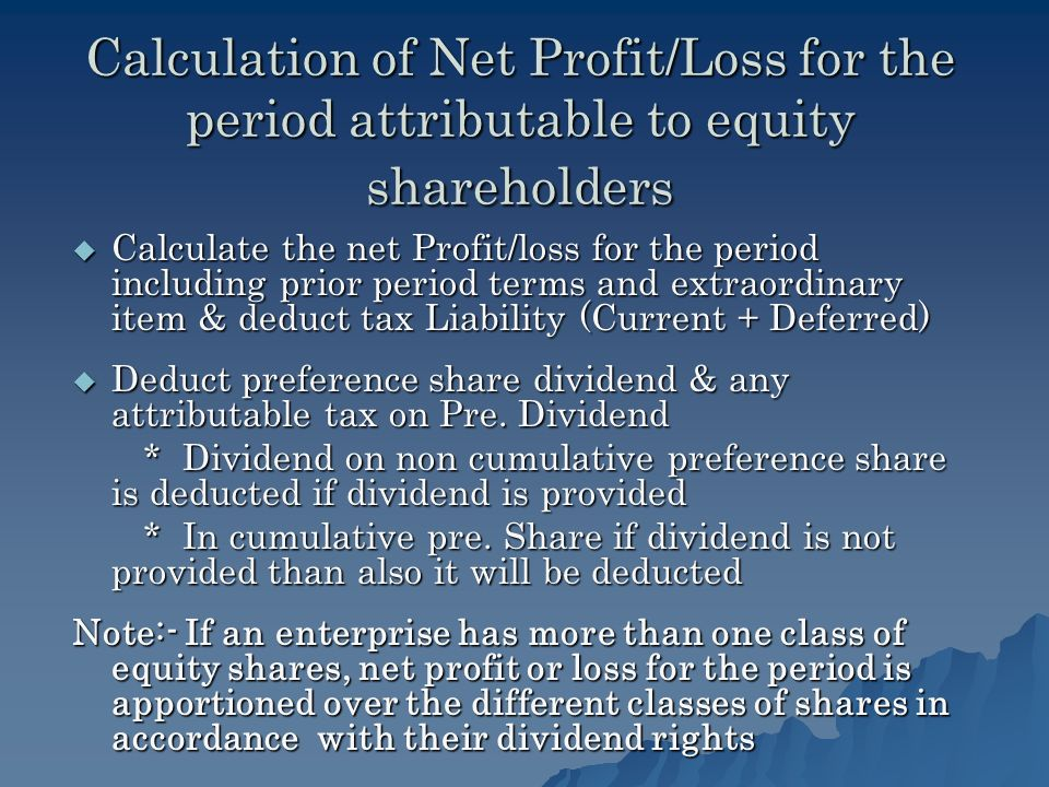 Calculation of Net Profit/Loss for the period attributable to equity shareholders Calculate the net Profit/loss for the period including prior period terms and extraordinary item & deduct tax Liability (Current + Deferred) Deduct preference share dividend & any attributable tax on Pre.