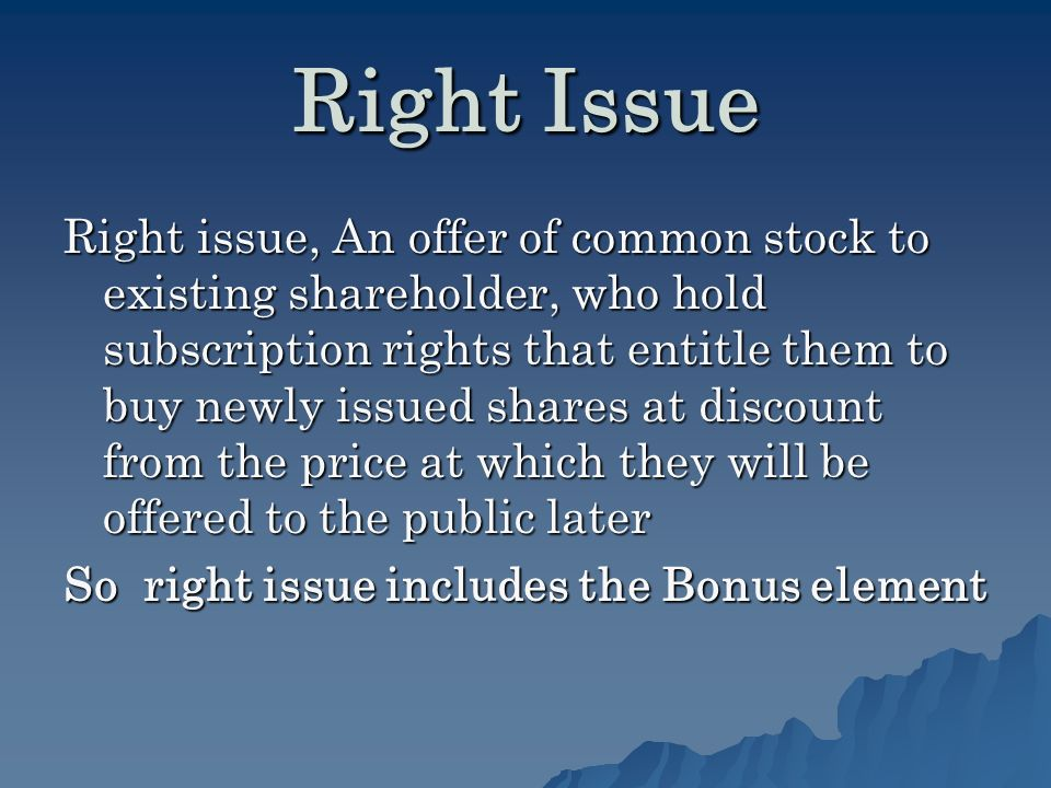 Right Issue Right issue, An offer of common stock to existing shareholder, who hold subscription rights that entitle them to buy newly issued shares at discount from the price at which they will be offered to the public later So right issue includes the Bonus element