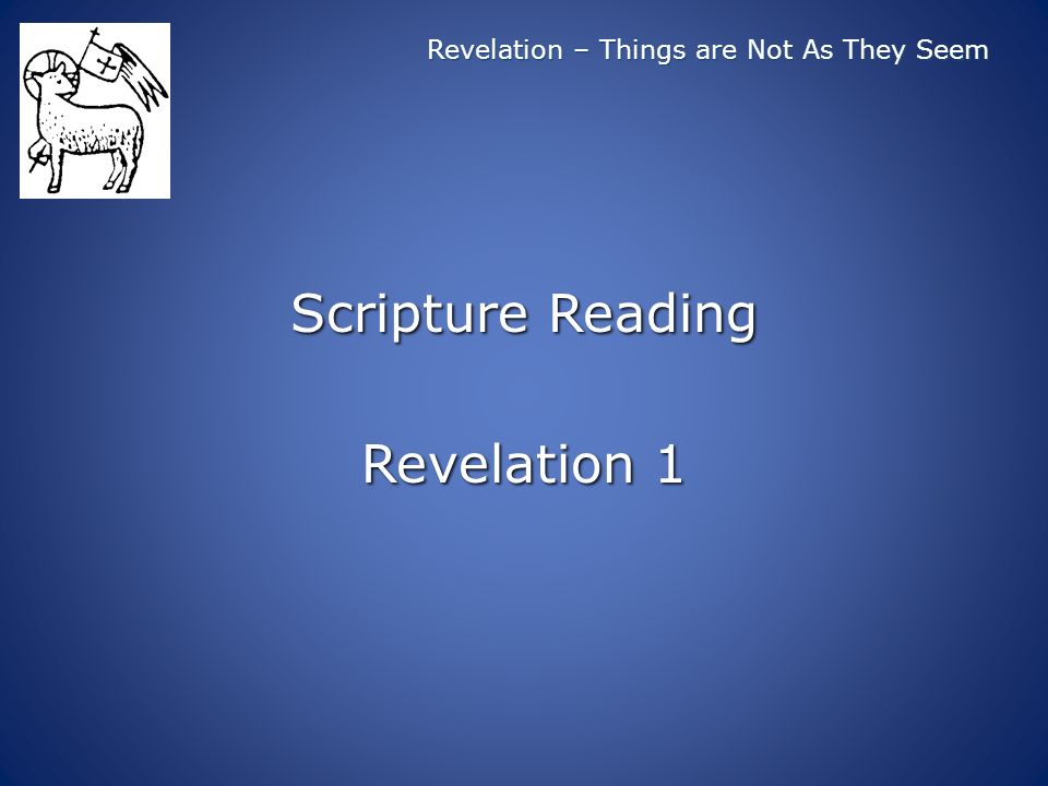 Revelation – Things are Not As They Seem Scripture Reading Revelation 1