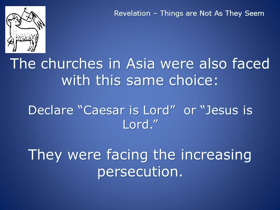 Revelation – Things are Not As They Seem The churches in Asia were also faced with this same choice: Declare Caesar is Lord or Jesus is Lord.