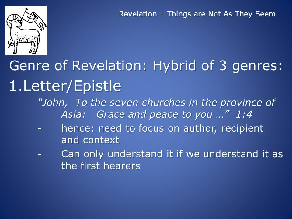 Revelation – Things are Not As They Seem Genre of Revelation: Hybrid of 3 genres: 1.Letter/Epistle John, To the seven churches in the province of Asia: Grace and peace to you … 1:4 -hence: need to focus on author, recipient and context -Can only understand it if we understand it as the first hearers