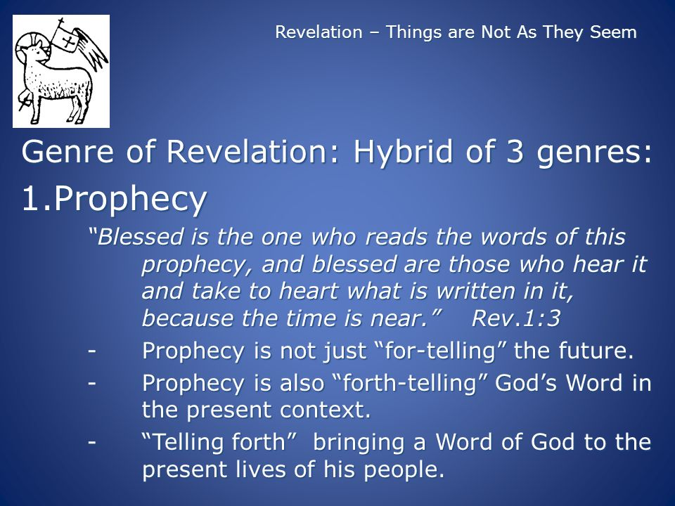 Revelation – Things are Not As They Seem Genre of Revelation: Hybrid of 3 genres: 1.Prophecy Blessed is the one who reads the words of this prophecy, and blessed are those who hear it and take to heart what is written in it, because the time is near.