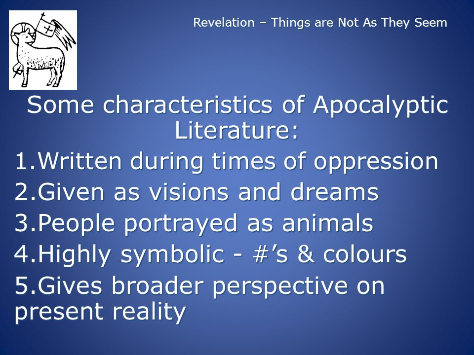 Revelation – Things are Not As They Seem Some characteristics of Apocalyptic Literature: 1.Written during times of oppression 2.Given as visions and dreams 3.People portrayed as animals 4.Highly symbolic - #s & colours 5.Gives broader perspective on present reality