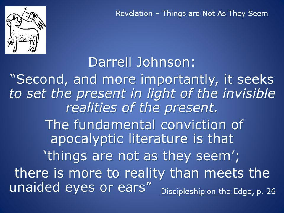 Revelation – Things are Not As They Seem Darrell Johnson: Second, and more importantly, it seeks to set the present in light of the invisible realities of the present.