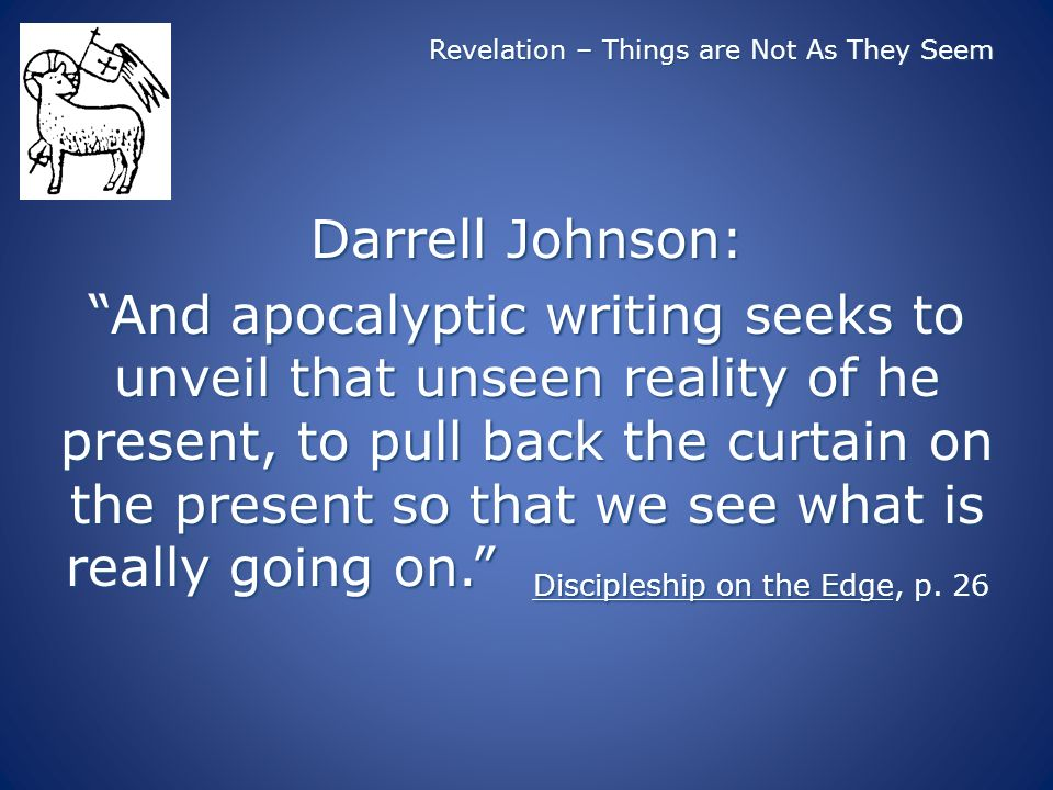 Revelation – Things are Not As They Seem Darrell Johnson: And apocalyptic writing seeks to unveil that unseen reality of he present, to pull back the curtain on the present so that we see what is really going on.