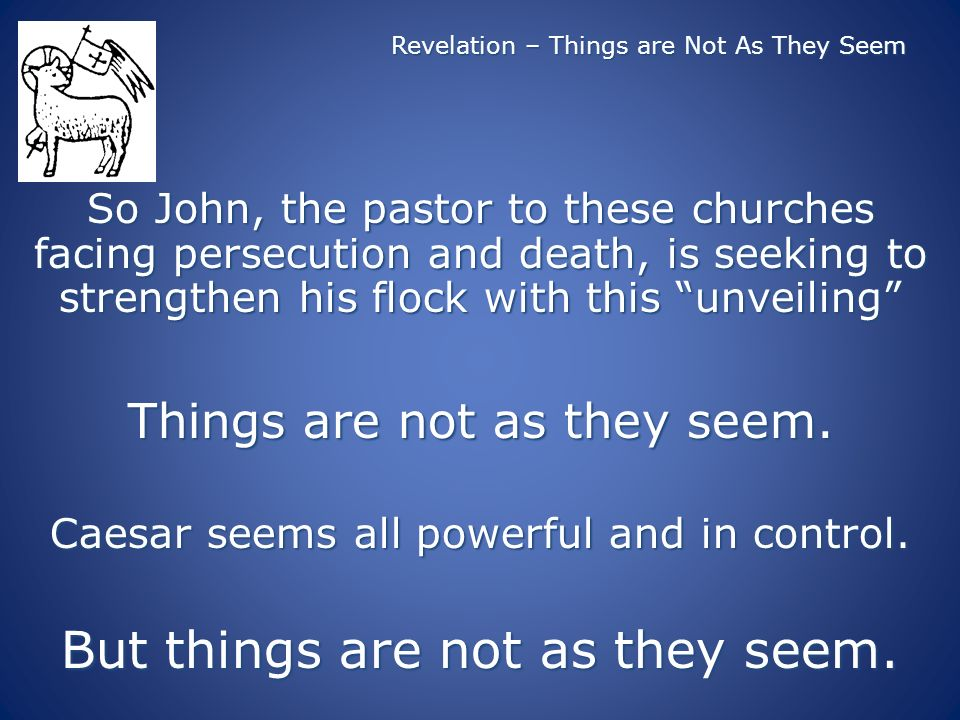 Revelation – Things are Not As They Seem So John, the pastor to these churches facing persecution and death, is seeking to strengthen his flock with this unveiling Things are not as they seem.