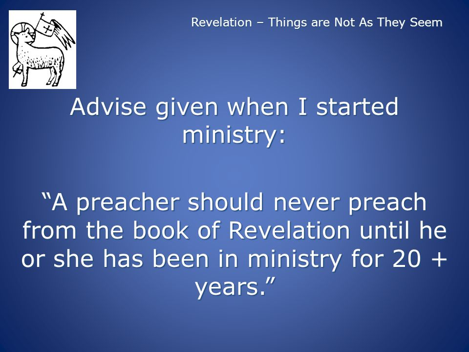 Revelation – Things are Not As They Seem Advise given when I started ministry: A preacher should never preach from the book of Revelation until he or she has been in ministry for 20 + years.