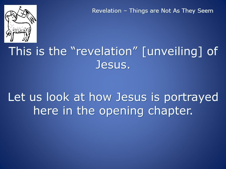 Revelation – Things are Not As They Seem This is the revelation [unveiling] of Jesus.