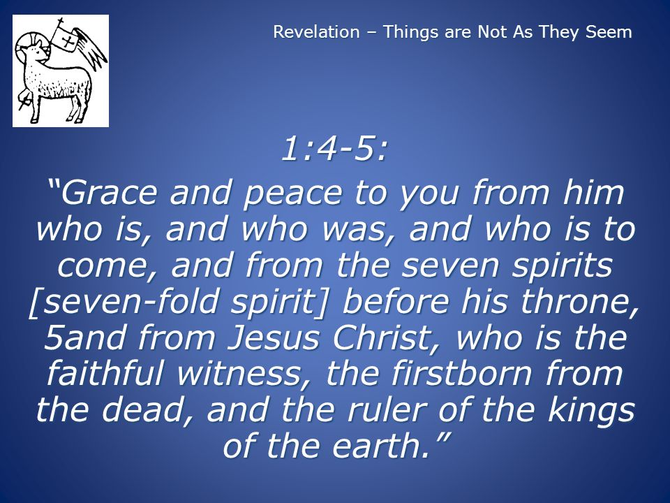 Revelation – Things are Not As They Seem 1:4-5: Grace and peace to you from him who is, and who was, and who is to come, and from the seven spirits [seven-fold spirit] before his throne, 5and from Jesus Christ, who is the faithful witness, the firstborn from the dead, and the ruler of the kings of the earth.