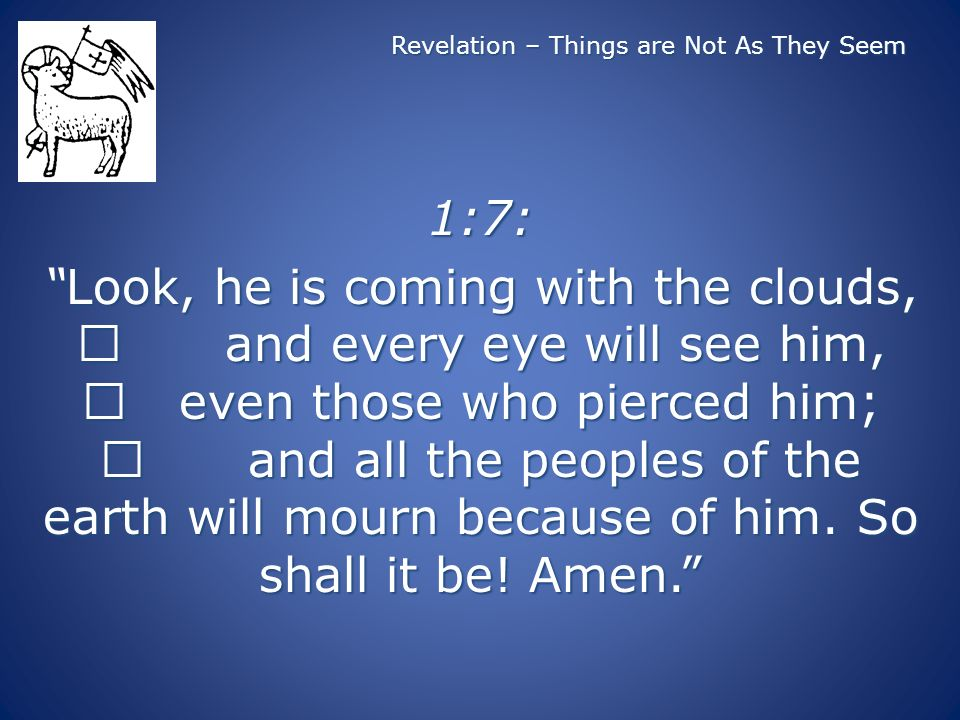 Revelation – Things are Not As They Seem 1:7: Look, he is coming with the clouds, and every eye will see him, even those who pierced him; and all the peoples of the earth will mourn because of him.