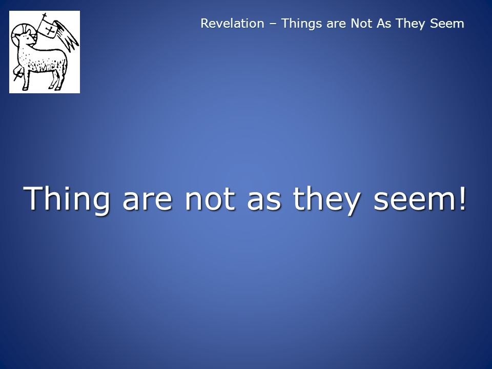 Revelation – Things are Not As They Seem Thing are not as they seem!
