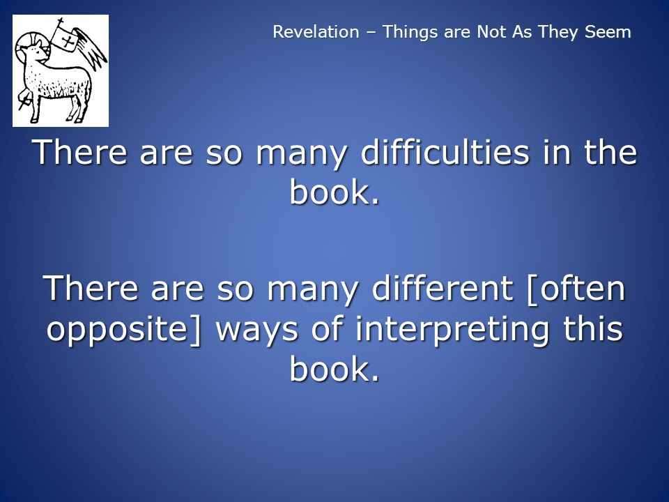 Revelation – Things are Not As They Seem There are so many difficulties in the book.