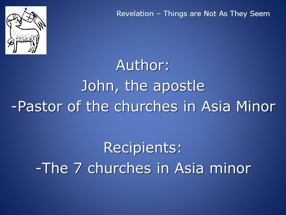 Revelation – Things are Not As They Seem Author: John, the apostle -Pastor of the churches in Asia Minor Recipients: -The 7 churches in Asia minor