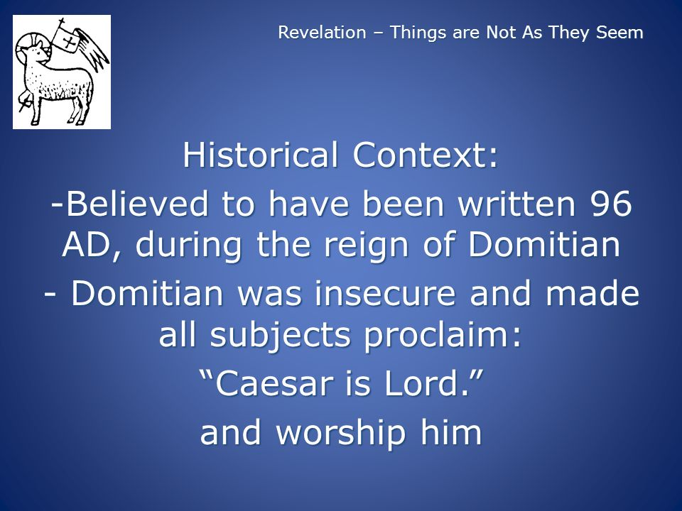 Revelation – Things are Not As They Seem Historical Context: -Believed to have been written 96 AD, during the reign of Domitian - Domitian was insecure and made all subjects proclaim: Caesar is Lord.