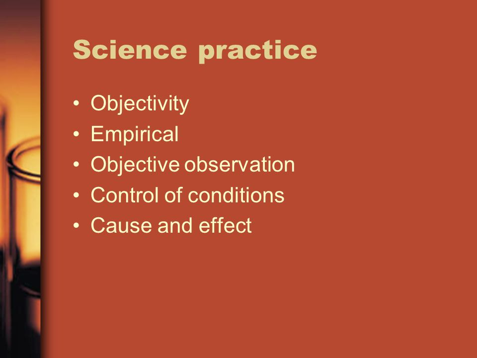 Science practice Objectivity Empirical Objective observation Control of conditions Cause and effect