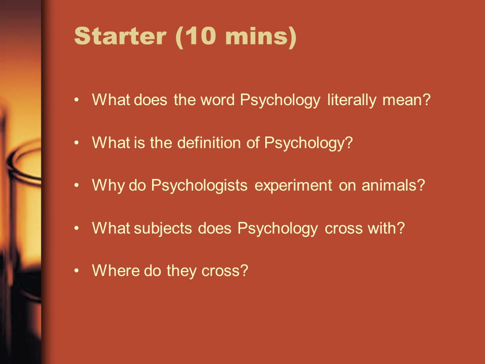 Starter (10 mins) What does the word Psychology literally mean.