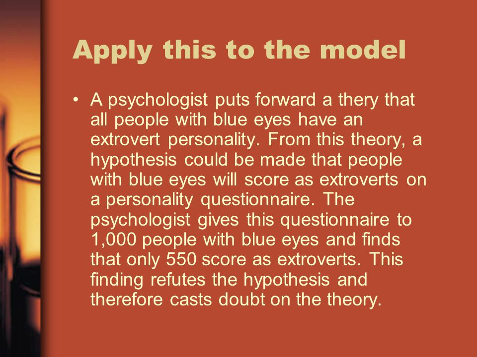 Apply this to the model A psychologist puts forward a thery that all people with blue eyes have an extrovert personality.